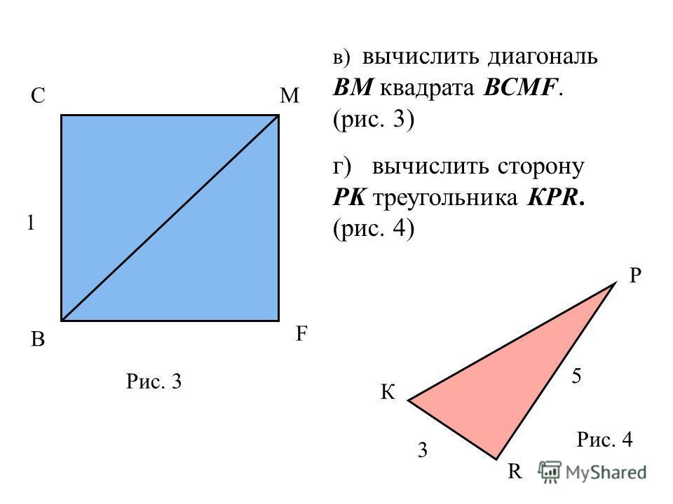 СМ F В 1 в) вычислить диагональ ВМ квадрата ВСМF. (рис. 3) г) вычислить сторону PK треугольника КPR. (рис. 4) Рис. 3 К P R 3 5 Рис. 4