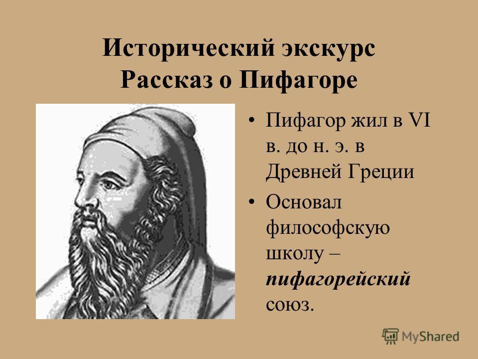Исторический экскурс Рассказ о Пифагоре Пифагор жил в VI в. до н. э. в Древней Греции Основал философскую школу – пифагорейский союз.