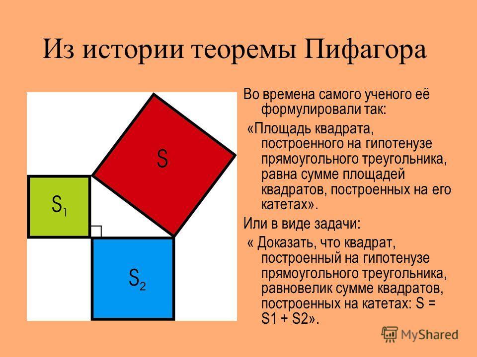 Из истории теоремы Пифагора Во времена самого ученого её формулировали так: «Площадь квадрата, построенного на гипотенузе прямоугольного треугольника, равна сумме площадей квадратов, построенных на его катетах». Или в виде задачи: « Доказать, что ква