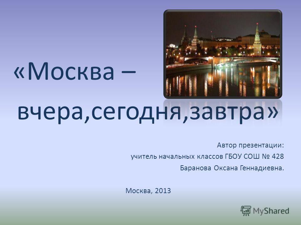 «Москва – вчера,сегодня,завтра» Автор презентации: учитель начальных классов ГБОУ СОШ 428 Баранова Оксана Геннадиевна. Москва, 2013
