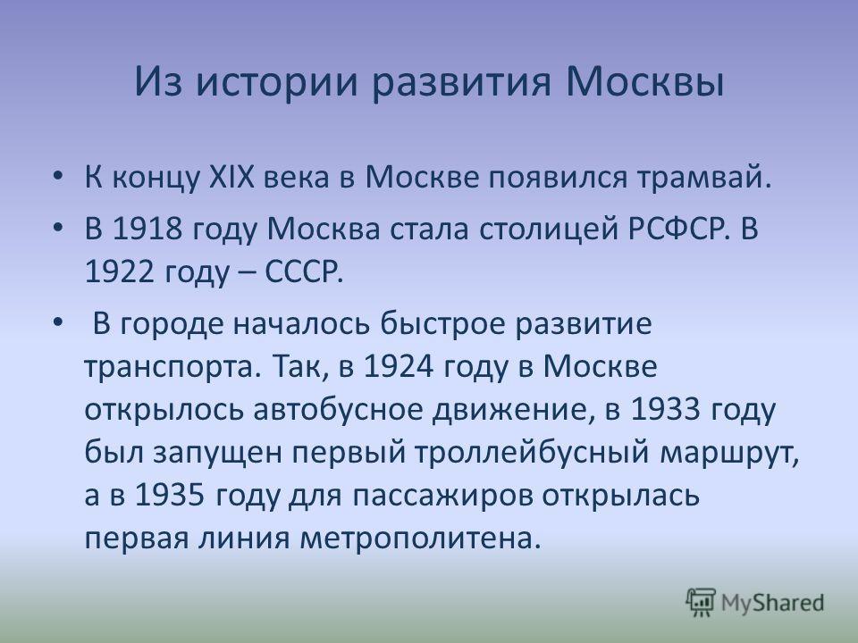 Из истории развития Москвы К концу XIX века в Москве появился трамвай. В 1918 году Москва стала столицей РСФСР. В 1922 году – СССР. В городе началось быстрое развитие транспорта. Так, в 1924 году в Москве открылось автобусное движение, в 1933 году бы