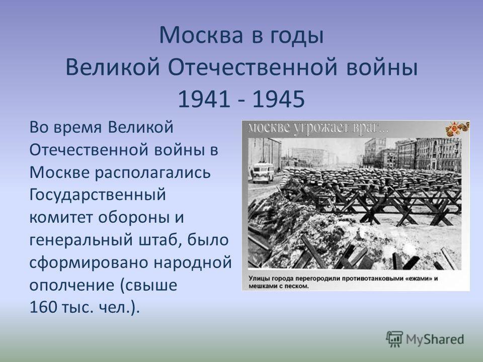 Москва в годы Великой Отечественной войны 1941 - 1945 Во время Великой Отечественной войны в Москве располагались Государственный комитет обороны и генеральный штаб, было сформировано народной ополчение (свыше 160 тыс. чел.).