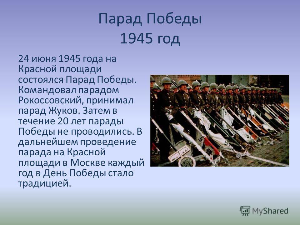 Парад Победы 1945 год 24 июня 1945 года на Красной площади состоялся Парад Победы. Командовал парадом Рокоссовский, принимал парад Жуков. Затем в течение 20 лет парады Победы не проводились. В дальнейшем проведение парада на Красной площади в Москве