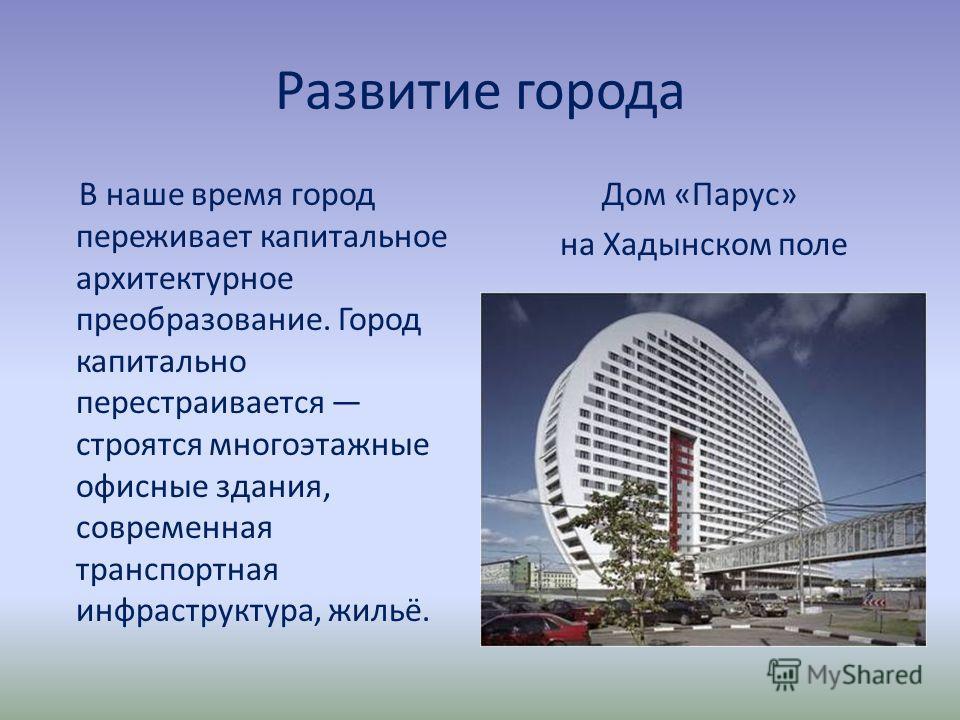Развитие города В наше время город переживает капитальное архитектурное преобразование. Город капитально перестраивается строятся многоэтажные офисные здания, современная транспортная инфраструктура, жильё. Дом «Парус» на Хадынском поле