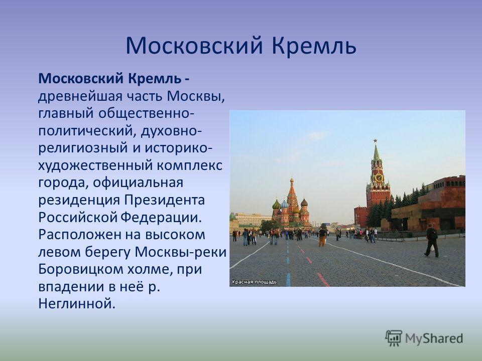 Московский Кремль Московский Кремль - древнейшая часть Москвы, главный общественно- политический, духовно- религиозный и историко- художественный комплекс города, официальная резиденция Президента Российской Федерации. Расположен на высоком левом бер