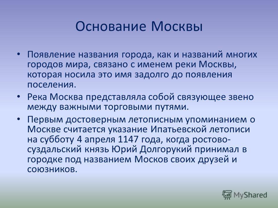 Основание Москвы Появление названия города, как и названий многих городов мира, связано с именем реки Москвы, которая носила это имя задолго до появления поселения. Река Москва представляла собой связующее звено между важными торговыми путями. Первым
