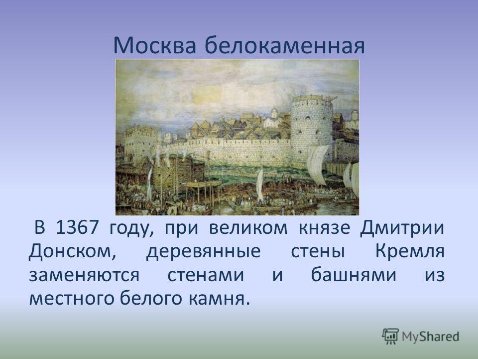 Москва белокаменная В 1367 году, при великом князе Дмитрии Донском, деревянные стены Кремля заменяются стенами и башнями из местного белого камня.
