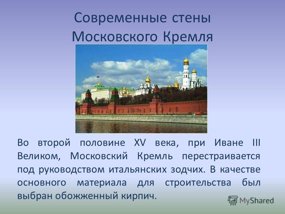 Современные стены Московского Кремля Во второй половине XV века, при Иване III Великом, Московский Кремль перестраивается под руководством итальянских зодчих. В качестве основного материала для строительства был выбран обожженный кирпич.