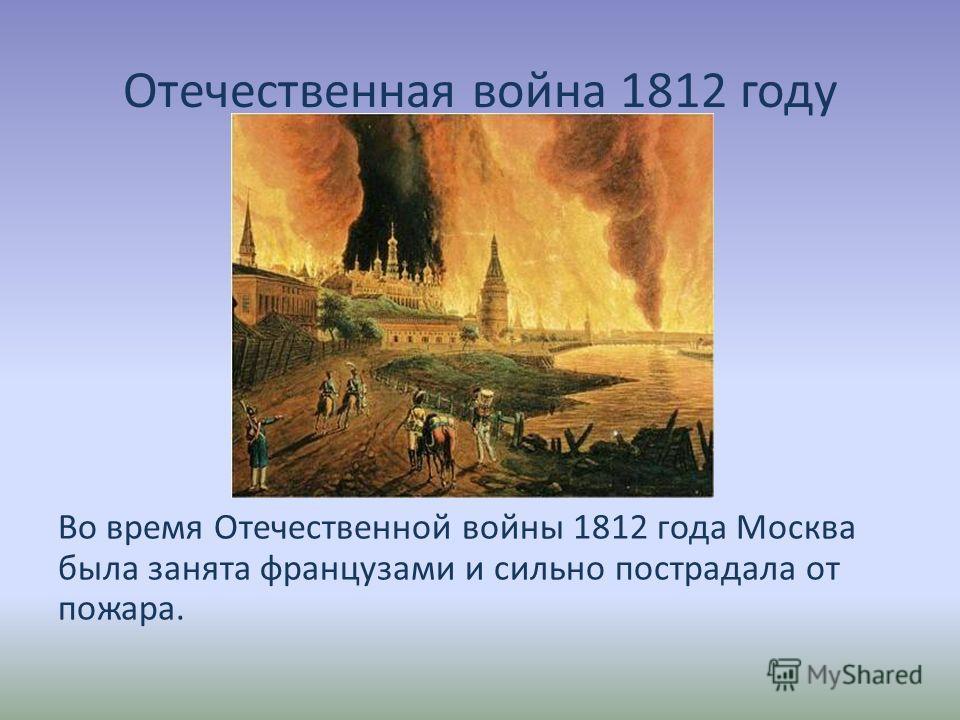 Отечественная война 1812 году Во время Отечественной войны 1812 года Москва была занята французами и сильно пострадала от пожара.