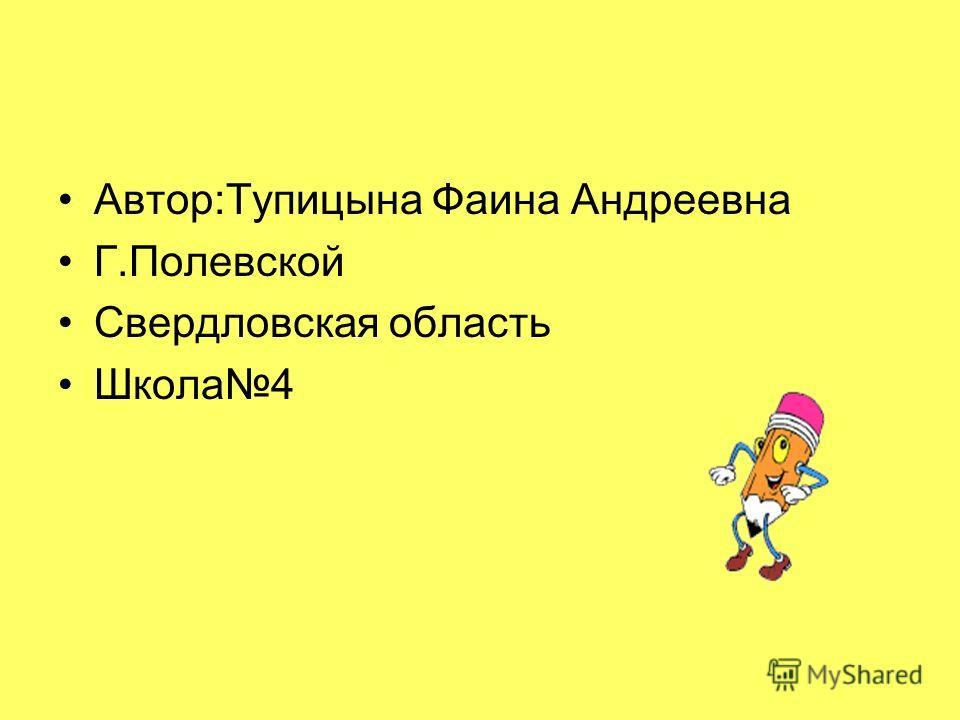 Автор:Тупицына Фаина Андреевна Г.Полевской Свердловская область Школа4
