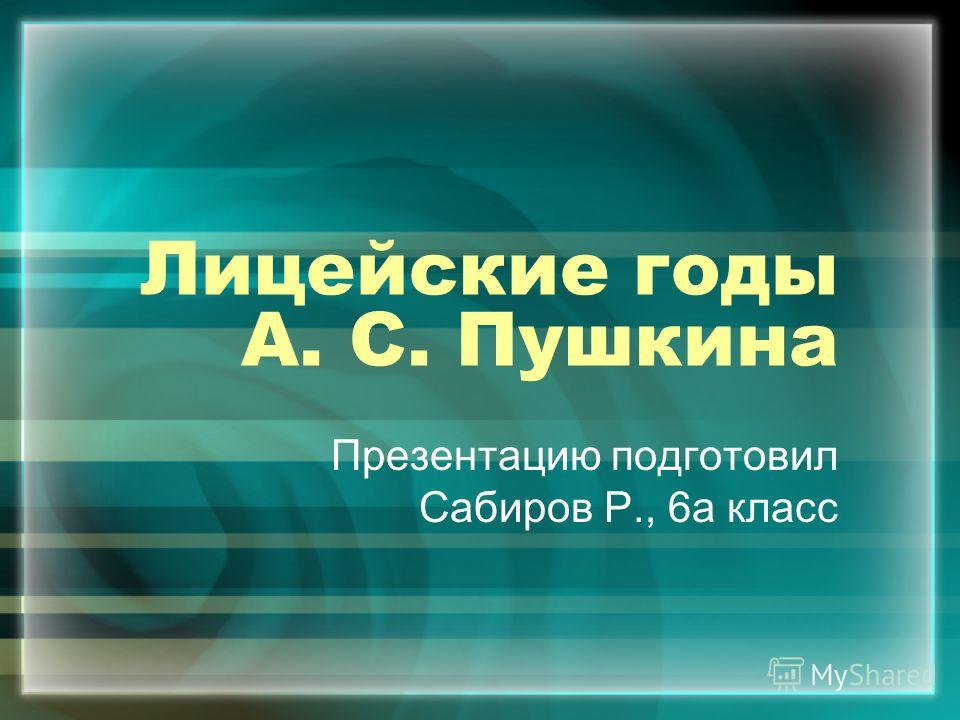 Лицейские годы А. С. Пушкина Презентацию подготовил Сабиров Р., 6а класс
