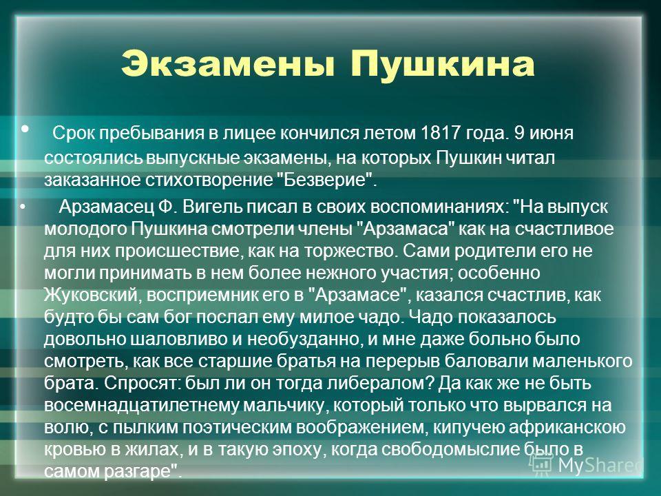 Экзамены Пушкина Срок пребывания в лицее кончился летом 1817 года. 9 июня состоялись выпускные экзамены, на которых Пушкин читал заказанное стихотворение