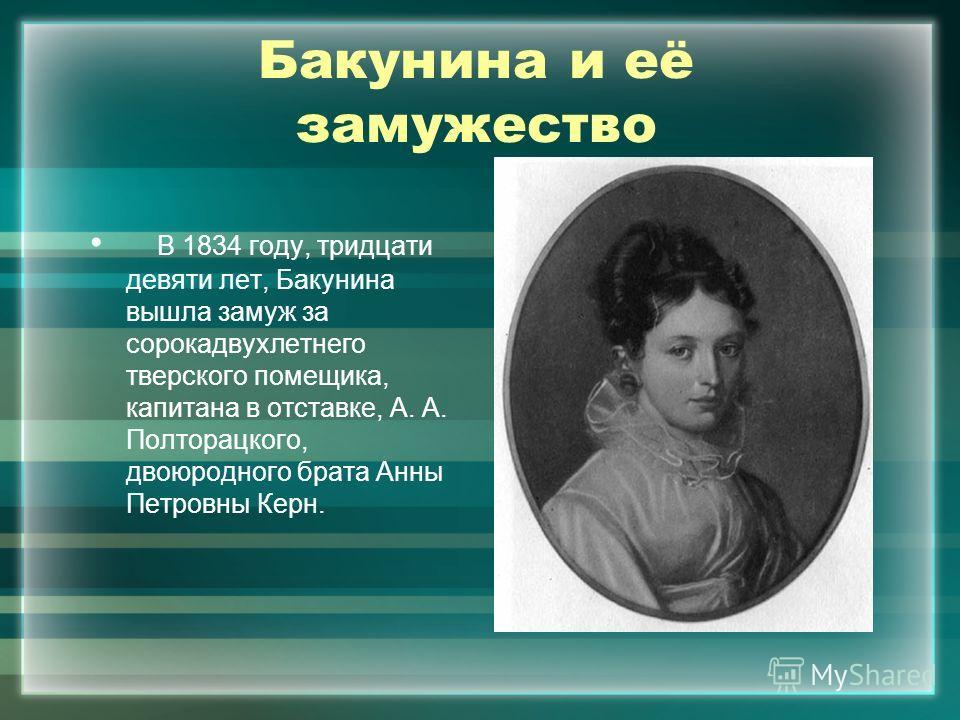 Бакунина и её замужество В 1834 году, тридцати девяти лет, Бакунина вышла замуж за сорокадвухлетнего тверского помещика, капитана в отставке, А. А. Полторацкого, двоюродного брата Анны Петровны Керн.