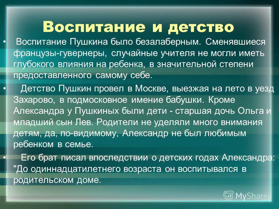 Воспитание и детство Воспитание Пушкина было безалаберным. Сменявшиеся французы-гувернеры, случайные учителя не могли иметь глубокого влияния на ребенка, в значительной степени предоставленного самому себе. Детство Пушкин провел в Москве, выезжая на