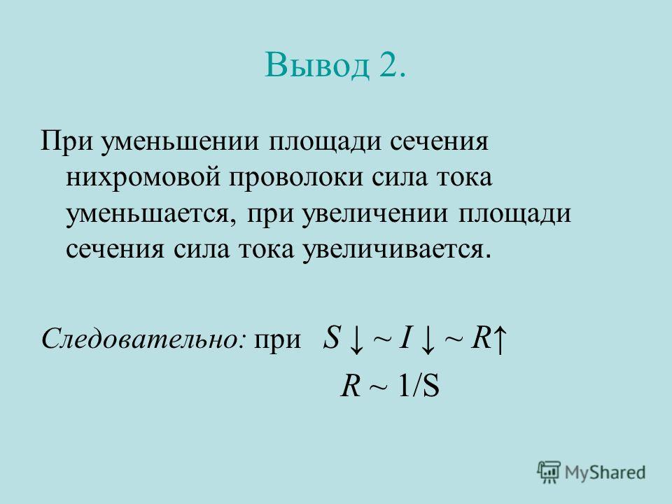 Вывод 2. При уменьшении площади сечения нихромовой проволоки сила тока уменьшается, при увеличении площади сечения сила тока увеличивается. Следовательно: при S ~ I ~ R R ~ 1/S