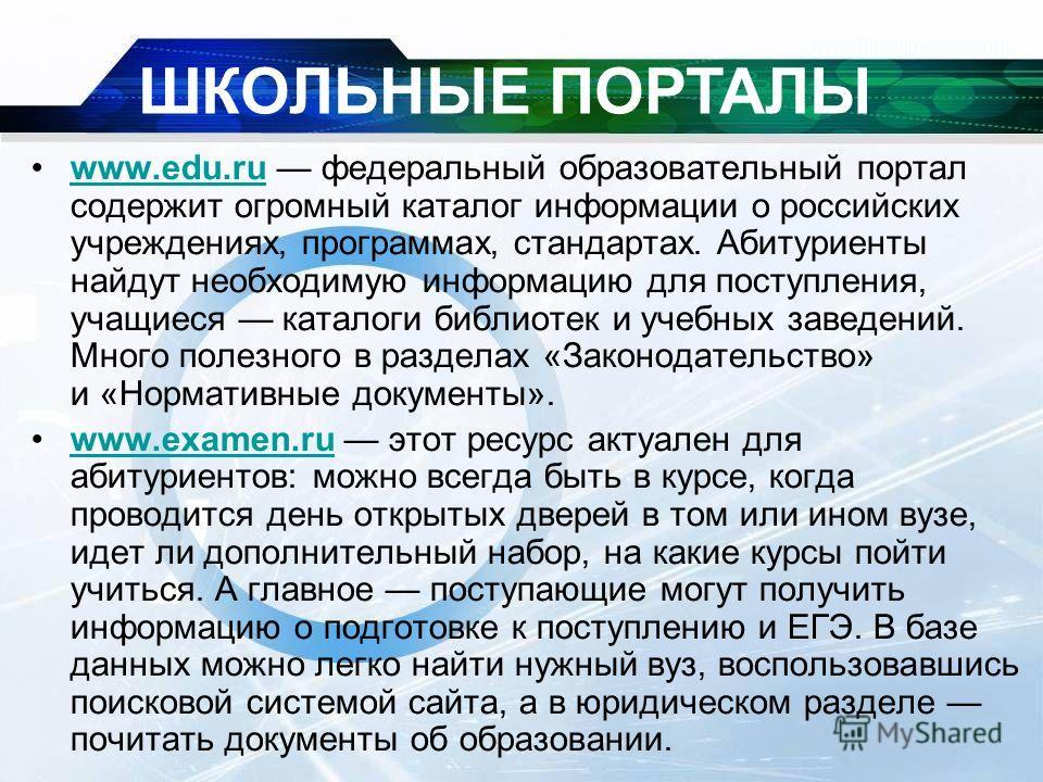 www.edu.ru федеральный образовательный портал содержит огромный каталог информации о российских учреждениях, программах, стандартах. Абитуриенты найдут необходимую информацию для поступления, учащиеся каталоги библиотек и учебных заведений. Много пол