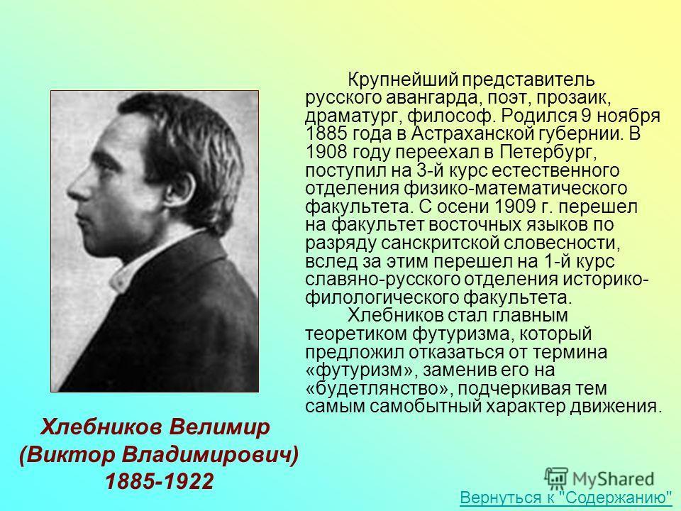 Крупнейший представитель русского авангарда, поэт, прозаик, драматург, философ. Родился 9 ноября 1885 года в Астраханской губернии. В 1908 году переехал в Петербург, поступил на 3-й курс естественного отделения физико-математического факультета. С ос