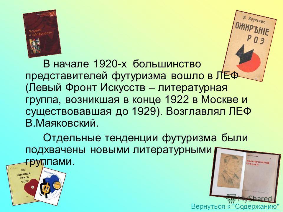 В начале 1920-х большинство представителей футуризма вошло в ЛЕФ (Левый Фронт Искусств – литературная группа, возникшая в конце 1922 в Москве и существовавшая до 1929). Возглавлял ЛЕФ В.Маяковский. Отдельные тенденции футуризма были подхвачены новыми