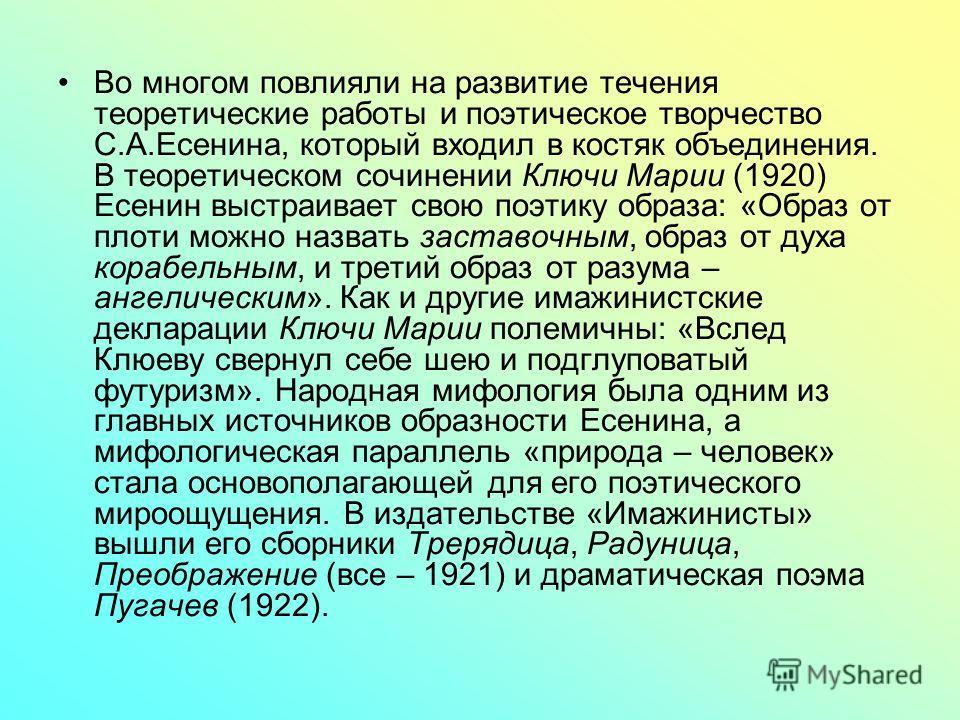 Во многом повлияли на развитие течения теоретические работы и поэтическое творчество С.А.Есенина, который входил в костяк объединения. В теоретическом сочинении Ключи Марии (1920) Есенин выстраивает свою поэтику образа: «Образ от плоти можно назвать