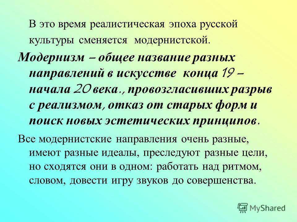В это время реалистическая эпоха русской культуры сменяется модернистской. Модернизм – общее название разных направлений в искусстве конца 19 – начала 20 века., провозгласивших разрыв с реализмом, отказ от старых форм и поиск новых эстетических принц