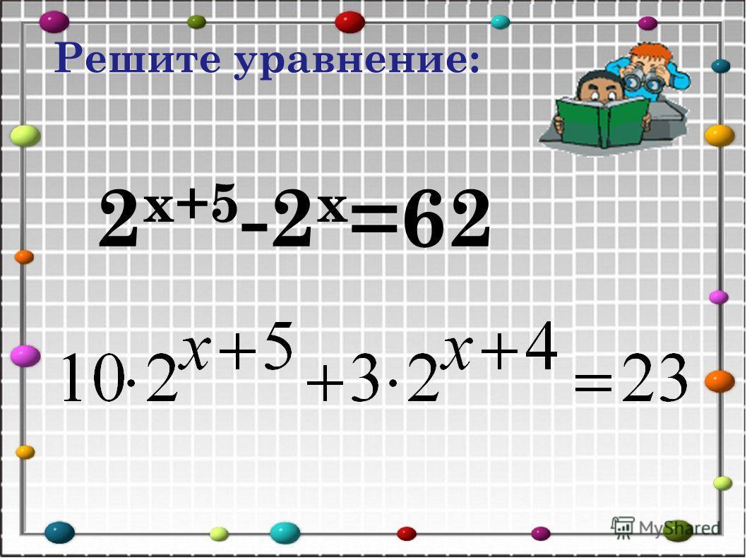 2 х+5 -2 х =62 Решите уравнение: