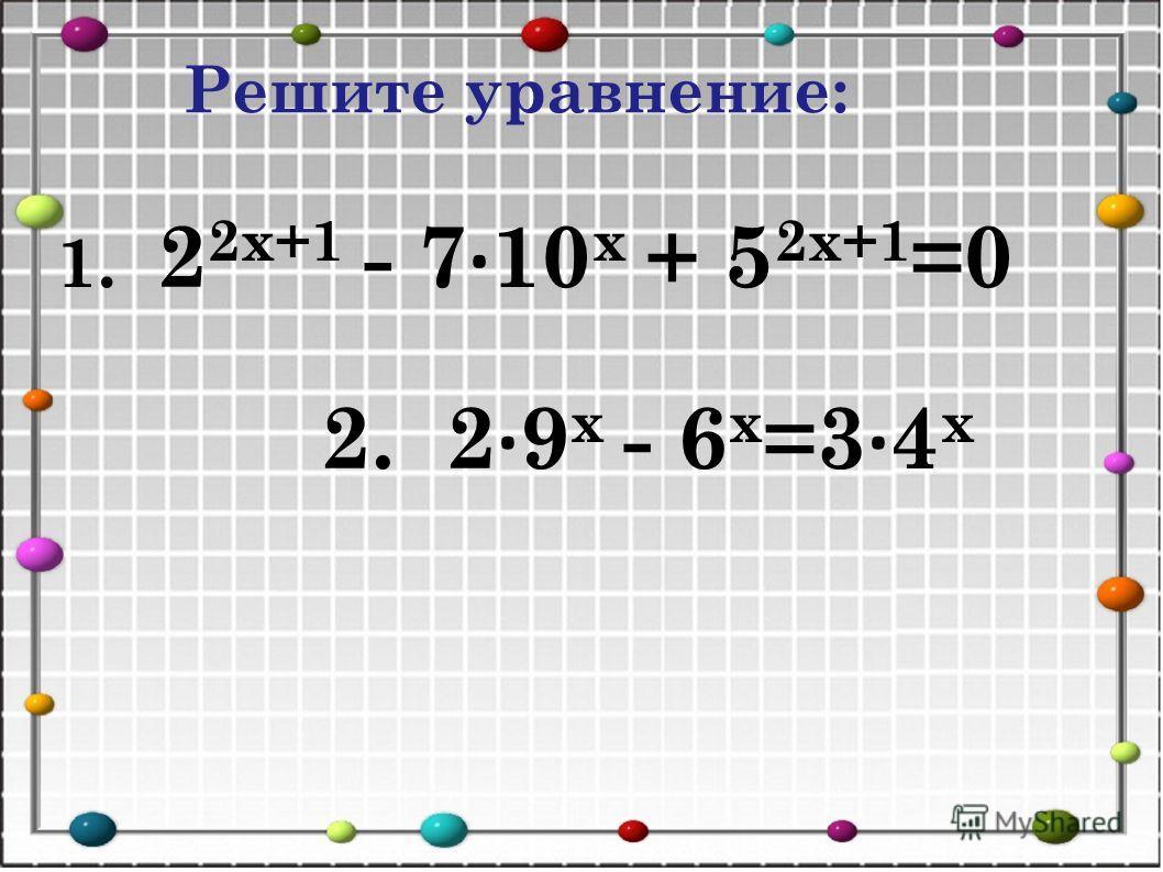 Решите уравнение: 1. 2 2х+1 - 7 · 10 х + 5 2х+1 =0 2. 2 · 9 х - 6 х =3 · 4 х