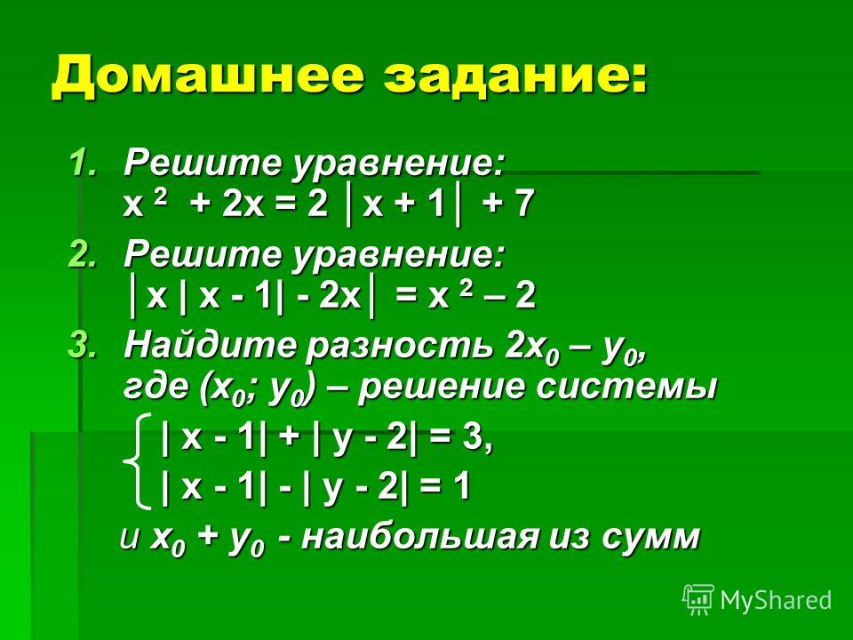 Домашнее задание: 1.Решите уравнение: х 2 + 2х = 2 х + 1 + 7 2.Решите уравнение:х   х - 1  - 2х = х 2 – 2 3.Найдите разность 2х 0 – у 0, где (х 0 ; у 0 ) – решение системы   х - 1  +   у - 2  = 3,   х - 1  +   у - 2  = 3,   х - 1  -   у - 2  = 1   х