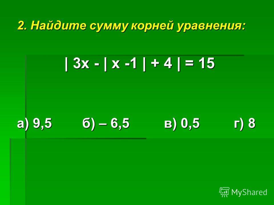 2. Найдите сумму корней уравнения: | 3х - | х -1 | + 4 | = 15 а) 9,5 б) – 6,5 в) 0,5 г) 8