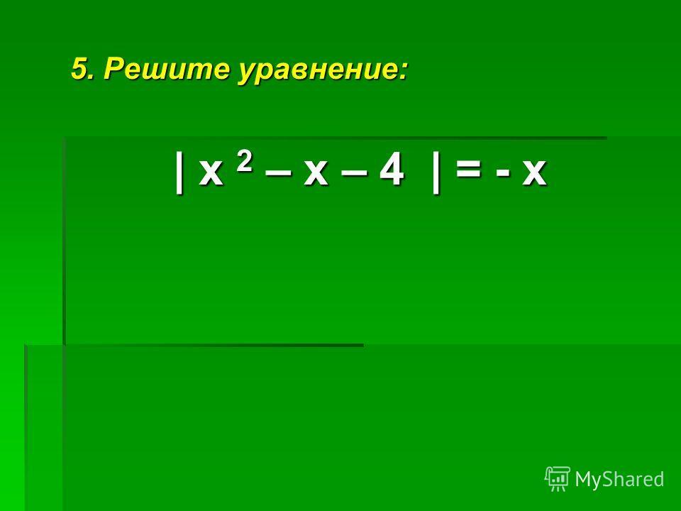 5. Решите уравнение: | х 2 – х – 4 | = - х