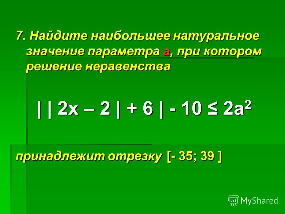 7. Найдите наибольшее натуральное значение параметра а, при котором решение неравенства     2х – 2   + 6   - 10 2а 2 принадлежит отрезку [- 35; 39 ]