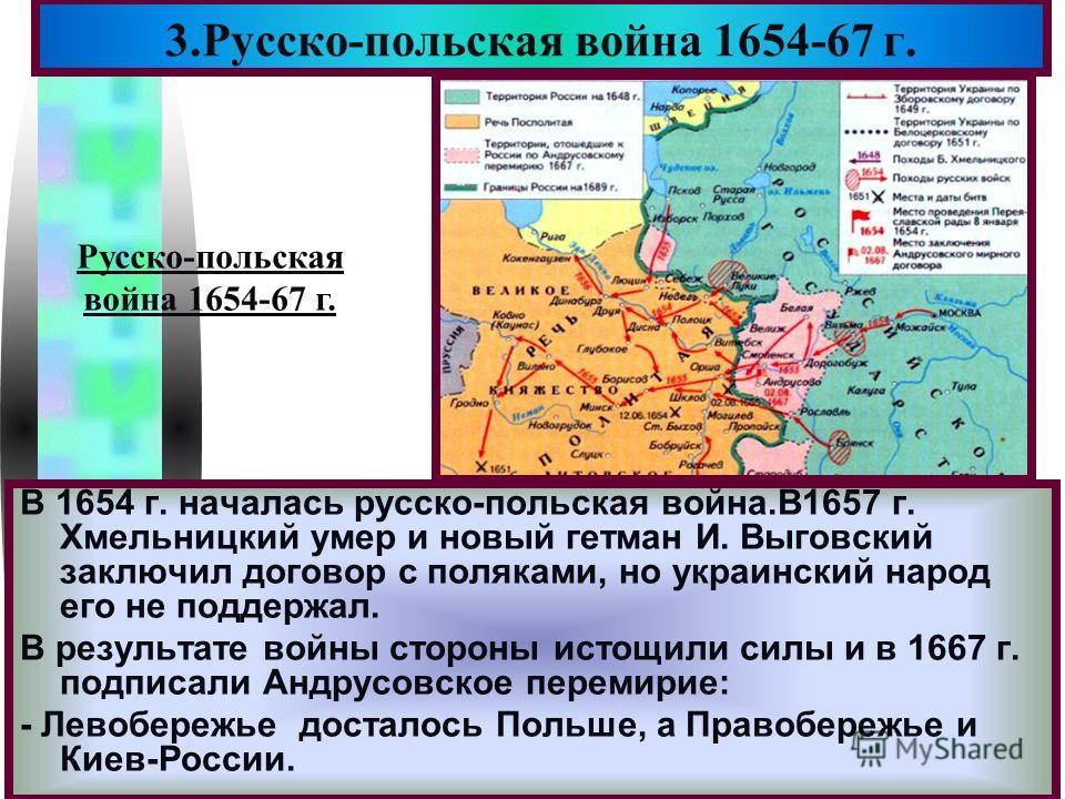 Меню В 1654 г. началась русско-польская война.В1657 г. Хмельницкий умер и новый гетман И. Выговский заключил договор с поляками, но украинский народ его не поддержал. В результате войны стороны истощили силы и в 1667 г. подписали Андрусовское перемир