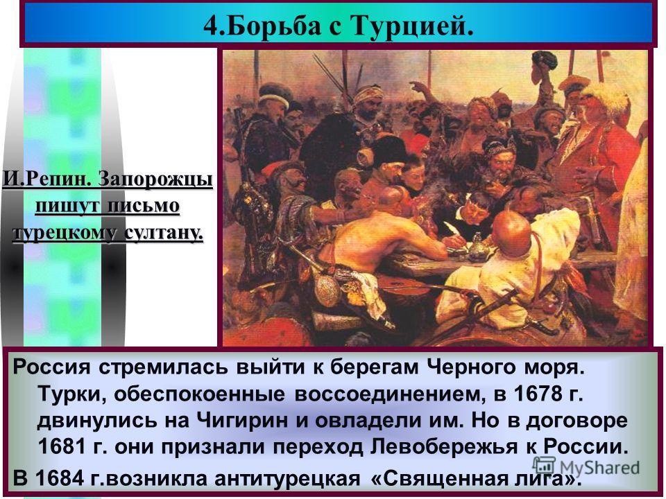 Меню 4.Борьба с Турцией. И.Репин. Запорожцы пишут письмо турецкому султану. Россия стремилась выйти к берегам Черного моря. Турки, обеспокоенные воссоединением, в 1678 г. двинулись на Чигирин и овладели им. Но в договоре 1681 г. они признали переход