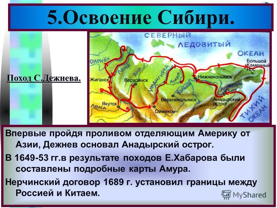 Меню Впервые пройдя проливом отделяющим Америку от Азии, Дежнев основал Анадырский острог. В 1649-53 гг.в результате походов Е.Хабарова были составлены подробные карты Амура. Нерчинский договор 1689 г. установил границы между Россией и Китаем. 5.Осво