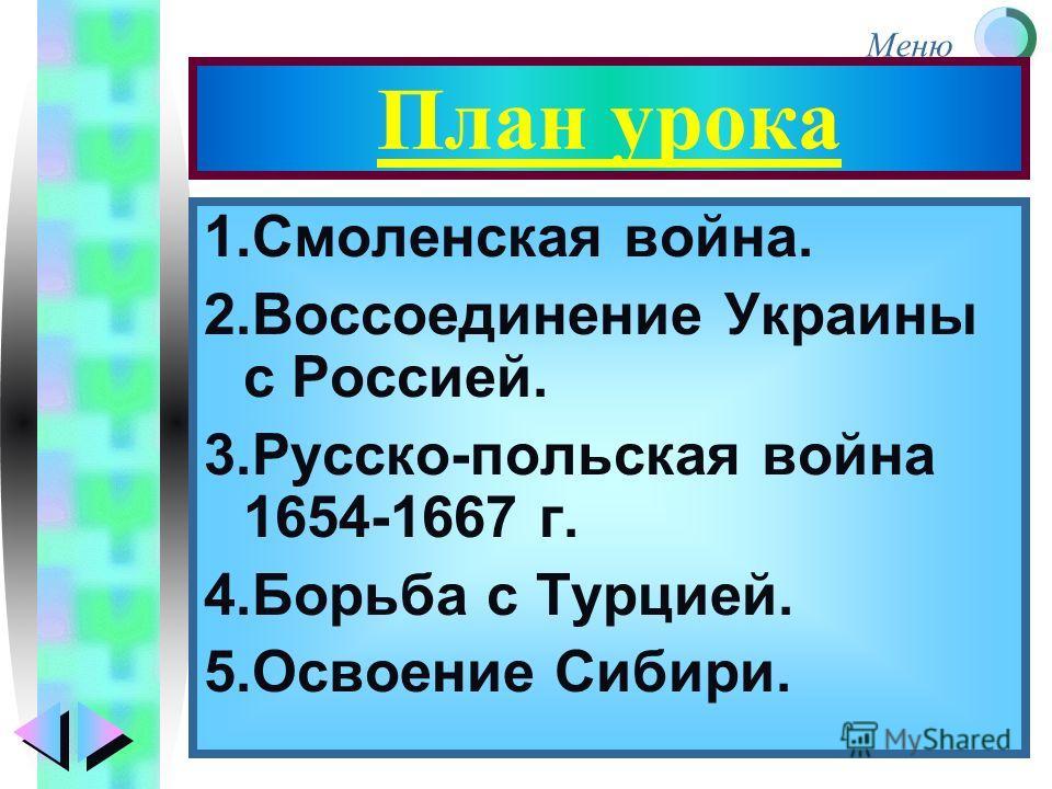 Меню План урока 1.Смоленская война. 2.Воссоединение Украины с Россией. 3.Русско-польская война 1654-1667 г. 4.Борьба с Турцией. 5.Освоение Сибири.