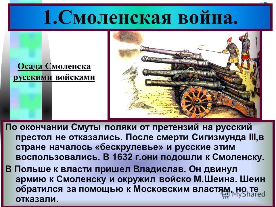 Меню По окончании Смуты поляки от претензий на русский престол не отказались. После смерти Сигизмунда III,в стране началось «бескрулевье» и русские этим воспользовались. В 1632 г.они подошли к Смоленску. В Польше к власти пришел Владислав. Он двинул