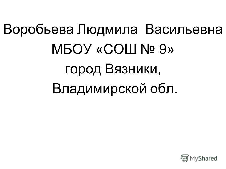 Воробьева Людмила Васильевна МБОУ «СОШ 9» город Вязники, Владимирской обл.