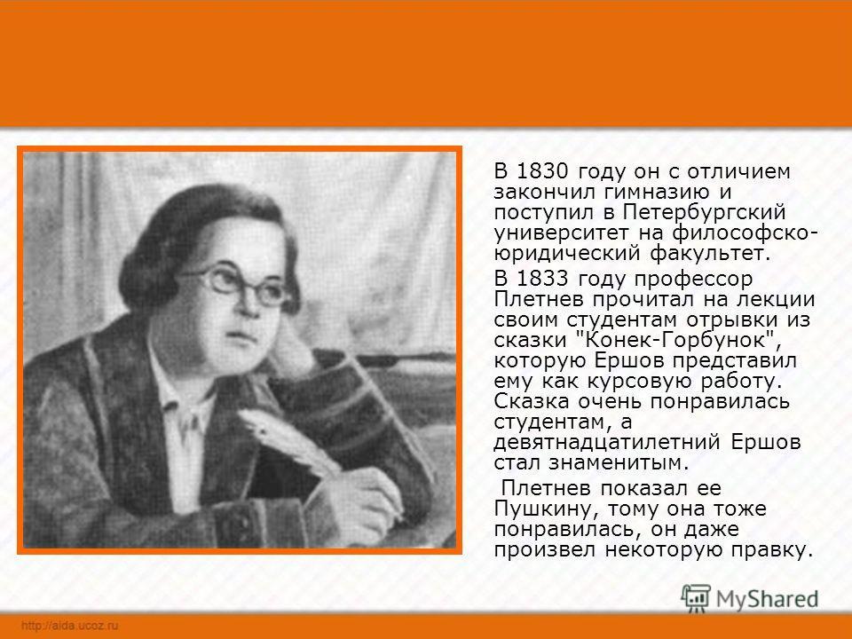 Петр Павлович Ершов родился 6 марта 1815 г. в селе Безруково Ишимского уезда Тобольской губернии. Когда ему исполнилось 10 лет, его отца, станового исправника, перевели на службу в Тобольск.
