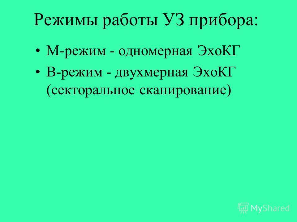 Режимы работы УЗ прибора: М-режим - одномерная ЭхоКГ B-режим - двухмерная ЭхоКГ (секторальное сканирование)