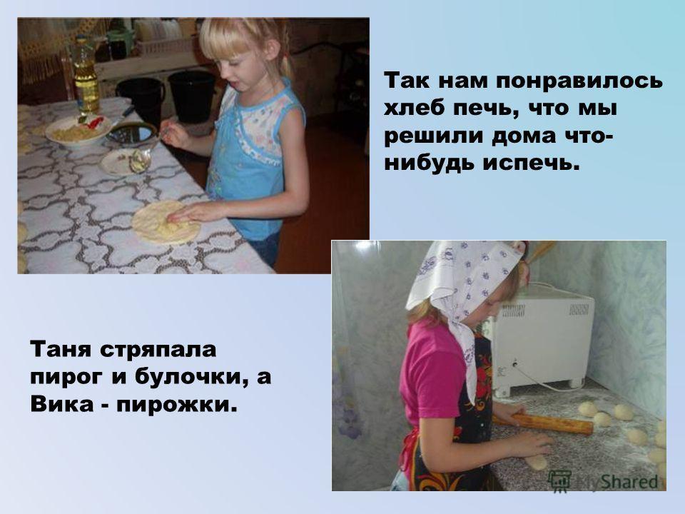 Так нам понравилось хлеб печь, что мы решили дома что- нибудь испечь. Таня стряпала пирог и булочки, а Вика - пирожки.