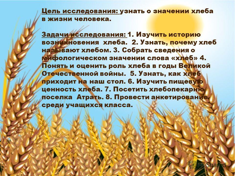 Цель исследования: узнать о значении хлеба в жизни человека. Задачи исследования: 1. Изучить историю возникновения хлеба. 2. Узнать, почему хлеб называют хлебом. 3. Собрать сведения о мифологическом значении слова «хлеб» 4. Понять и оценить роль хлеб