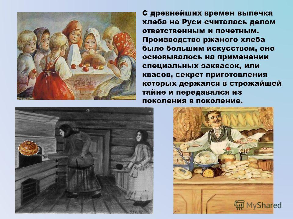 С древнейших времен выпечка хлеба на Руси считалась делом ответственным и почетным. Производство ржаного хлеба было большим искусством, оно основывалось на применении специальных заквасок, или квасов, секрет приготовления которых держался в строжайше