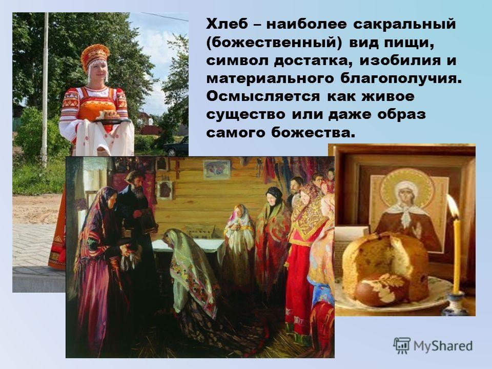 Хлеб – наиболее сакральный (божественный) вид пищи, символ достатка, изобилия и материального благополучия. Осмысляется как живое существо или даже образ самого божества.