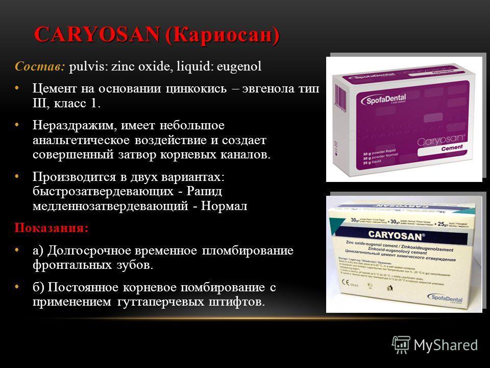 CARYOSAN (Кариосан) Состав: pulvis: zinc oxide, liquid: eugenol Цемент на основании цинкокись – эвгенола тип III, класс 1. Нераздражим, имеет небольшое анальгетическое воздействие и создает совершенный затвор корневых каналов. Производится в двух вар