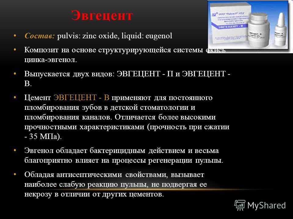 Эвгецент Состав: pulvis: zinc oxide, liquid: eugenol Композит на основе структурирующейся системы окись цинка-эвгенол. Выпускается двух видов: ЭВГЕЦЕНТ - П и ЭВГЕЦЕНТ - В. Цемент ЭВГЕЦЕНТ - В применяют для постоянного пломбирования зубов в детской ст