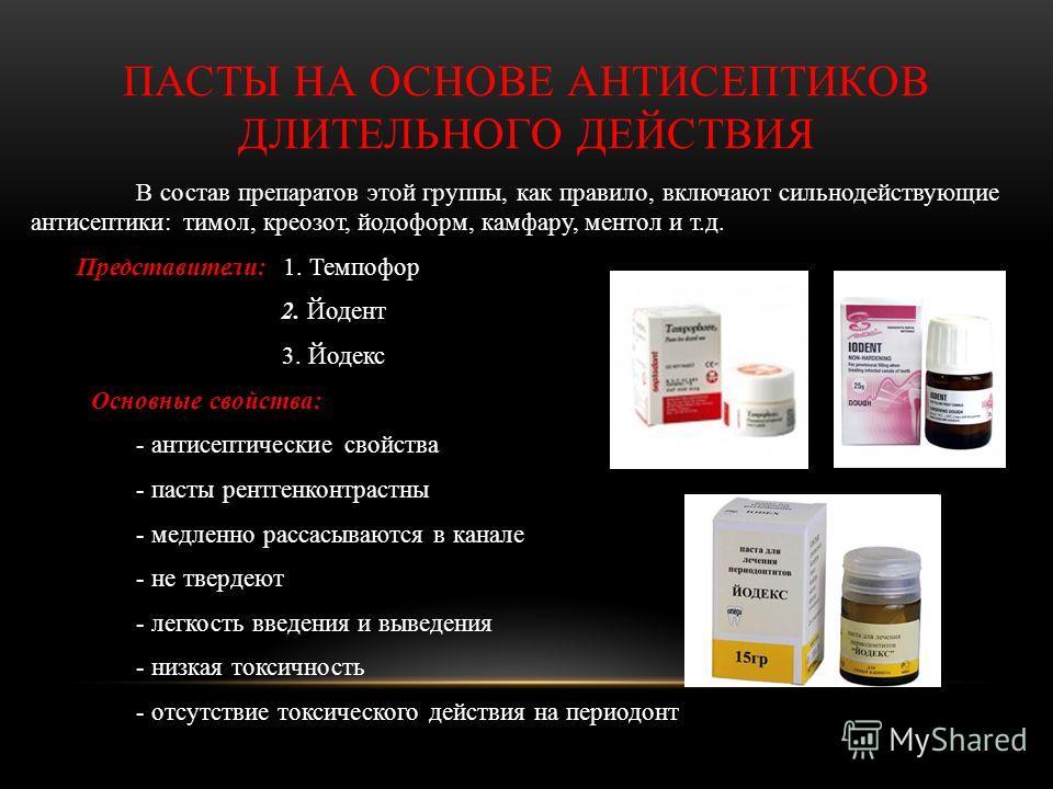 ПАСТЫ НА ОСНОВЕ АНТИСЕПТИКОВ ДЛИТЕЛЬНОГО ДЕЙСТВИЯ В состав препаратов этой группы, как правило, включают сильнодействующие антисептики: тимол, креозот, йодоформ, камфару, ментол и т.д. Представители: 1. Темпофор 2. Йодент 3. Йодекс Основные свойства: