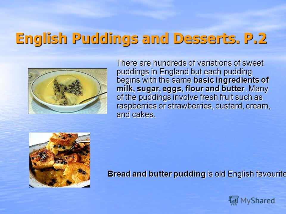 English Puddings and Desserts. Р.2 English Puddings and Desserts. Р.2 There are hundreds of variations of sweet puddings in England but each pudding begins with the same basic ingredients of milk, sugar, eggs, flour and butter. Many of the puddings i