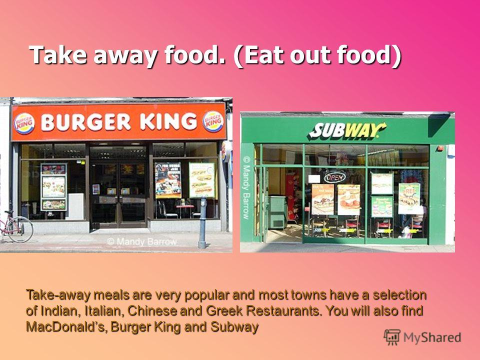 Take away food. (Eat out food) Take-away meals are very popular and most towns have a selection of Indian, Italian, Chinese and Greek Restaurants. You will also find MacDonalds, Burger King and Subway