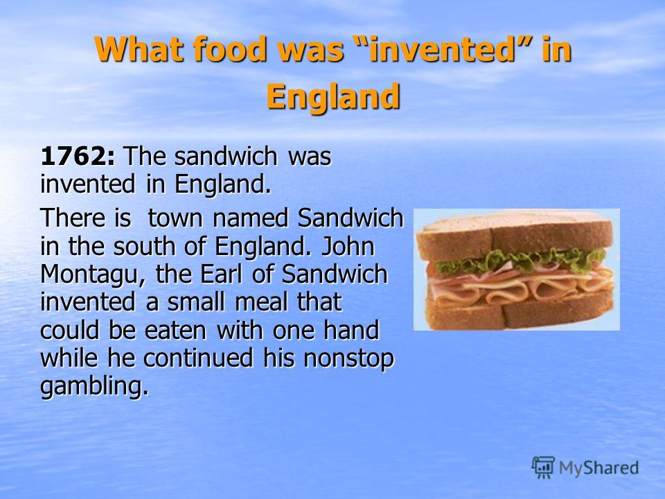 What food was invented in England 1762: The sandwich was invented in England. There is town named Sandwich in the south of England. John Montagu, the Earl of Sandwich invented a small meal that could be eaten with one hand while he continued his nons
