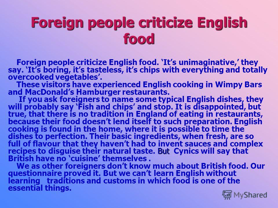 Foreign people criticize English food Foreign people criticize English food. Its unimaginative, they say. Its boring, its tasteless, its chips with everything and totally overcooked vegetables. These visitors have experienced English cooking in Wimpy