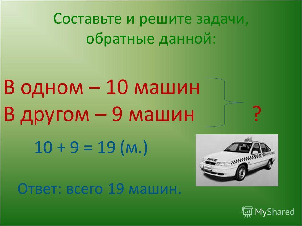 Составьте и решите задачи, обратные данной: В одном – 10 машин В другом – 9 машин ? 10 + 9 = 19 (м.) Ответ: всего 19 машин.